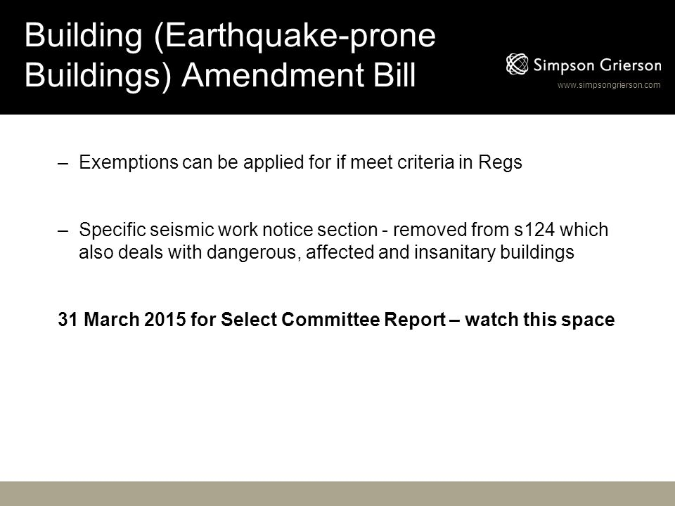 www.simpsongrierson.com Building (Earthquake-prone Buildings) Amendment Bill –Exemptions can be applied for if meet criteria in Regs –Specific seismic