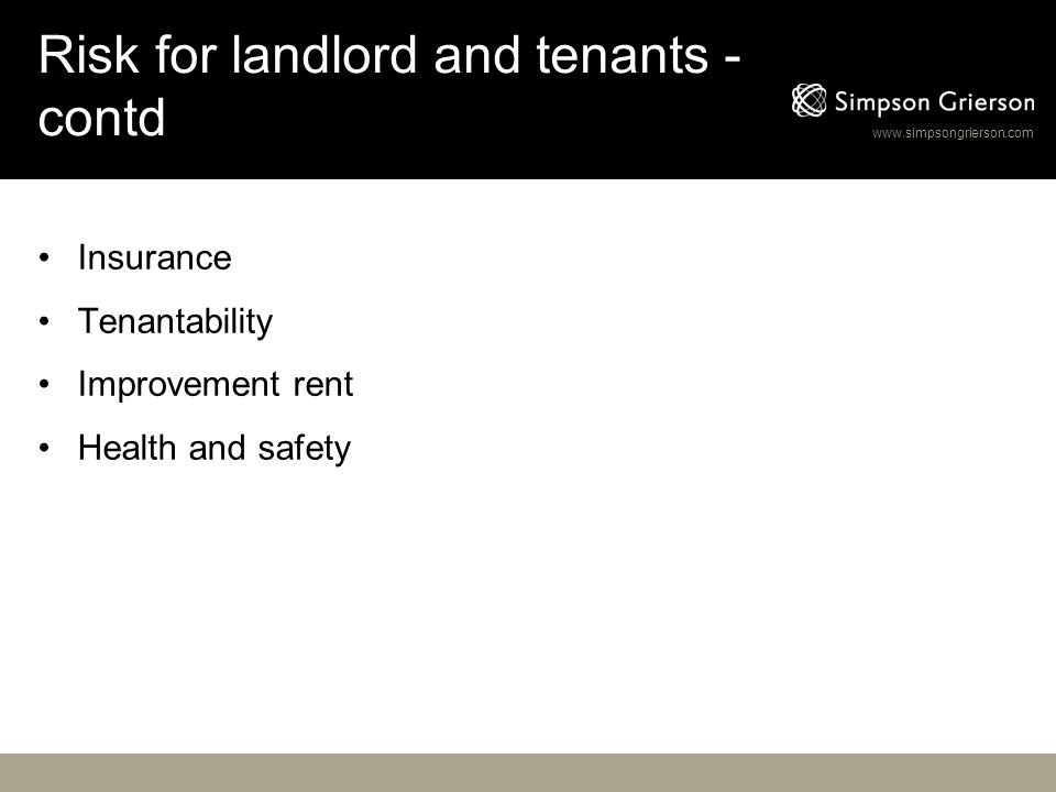 www.simpsongrierson.com Risk for landlord and tenants - contd Insurance Tenantability Improvement rent Health and safety