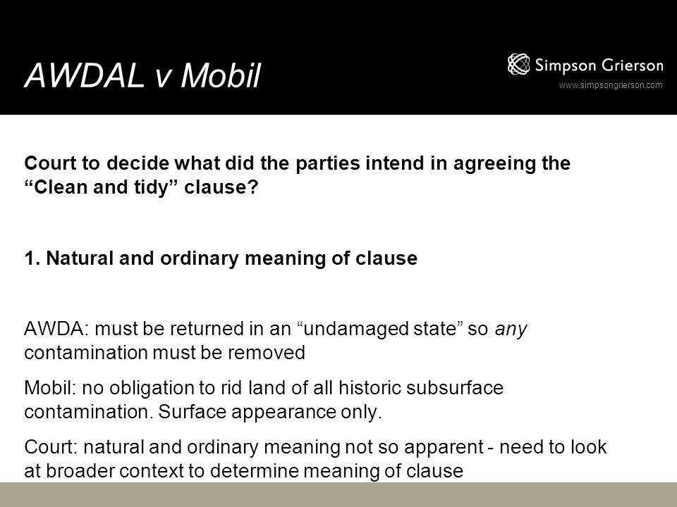 "www.simpsongrierson.com AWDAL v Mobil Court to decide what did the parties intend in agreeing the ""Clean and tidy"" clause? 1. Natural and ordinary mea"