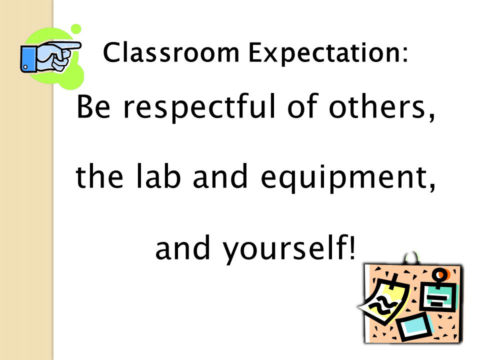 Classroom Expectation: Be respectful of others, the lab and equipment, and yourself!