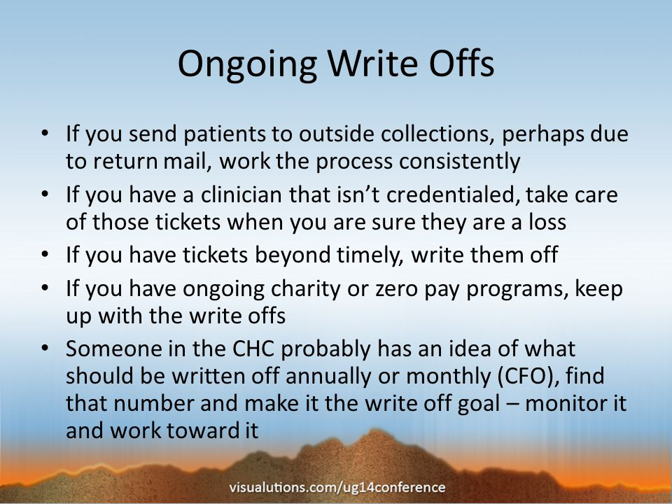 Ongoing Write Offs If you send patients to outside collections, perhaps due to return mail, work the process consistently If you have a clinician that isn't credentialed, take care of those tickets when you are sure they are a loss If you have tickets beyond timely, write them off If you have ongoing charity or zero pay programs, keep up with the write offs Someone in the CHC probably has an idea of what should be written off annually or monthly (CFO), find that number and make it the write off goal – monitor it and work toward it