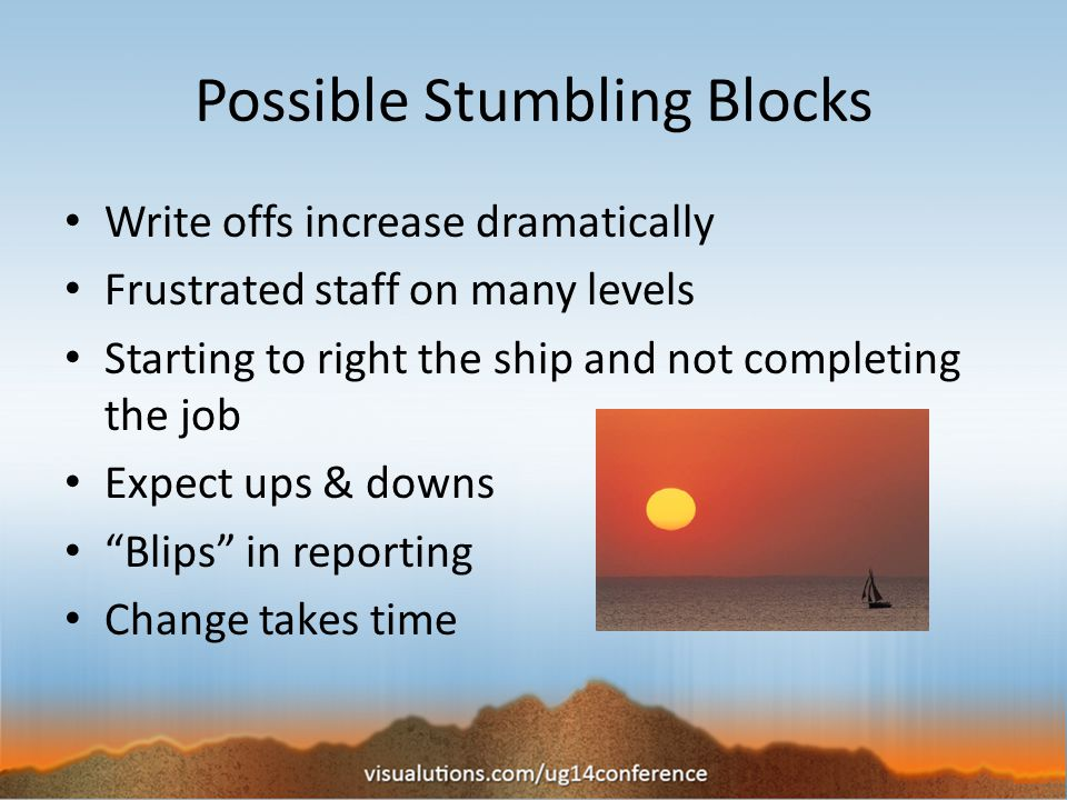 Possible Stumbling Blocks Write offs increase dramatically Frustrated staff on many levels Starting to right the ship and not completing the job Expect ups & downs Blips in reporting Change takes time