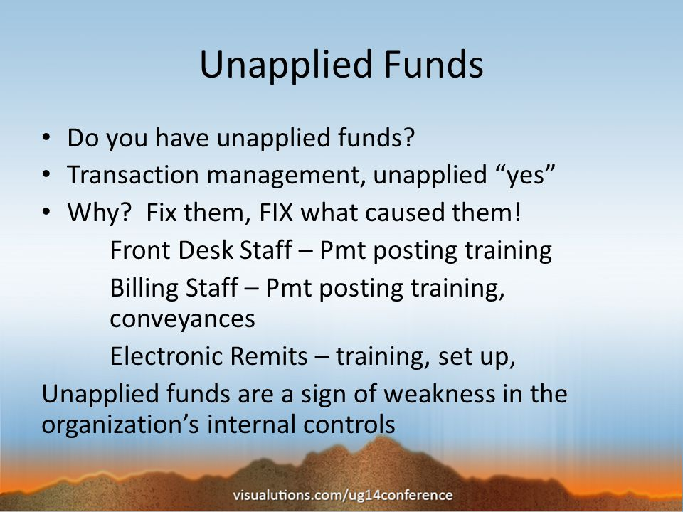Unapplied Funds Do you have unapplied funds. Transaction management, unapplied yes Why.