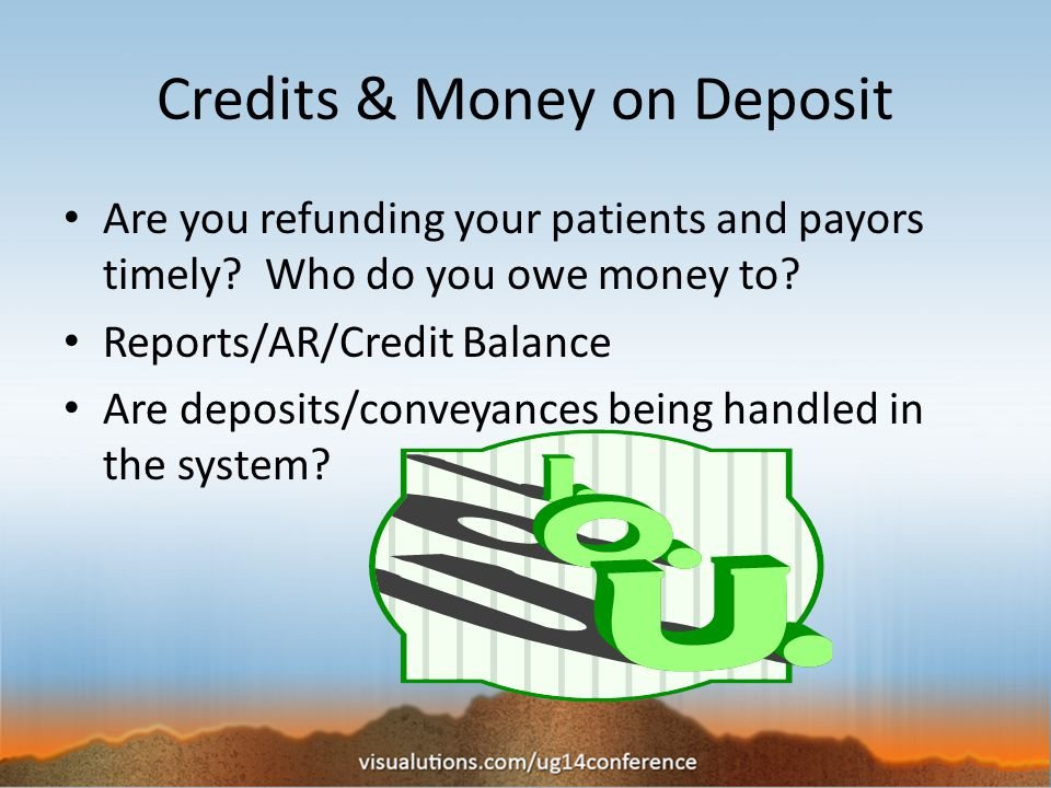 Deposits & Credits Deposits from the Aging by FC Report Credits on patient accts from Credit Balance Report Credits owed to insurance companies Pull a billing screen, status of Overpaid, all insurances except Sliding/Self Pay