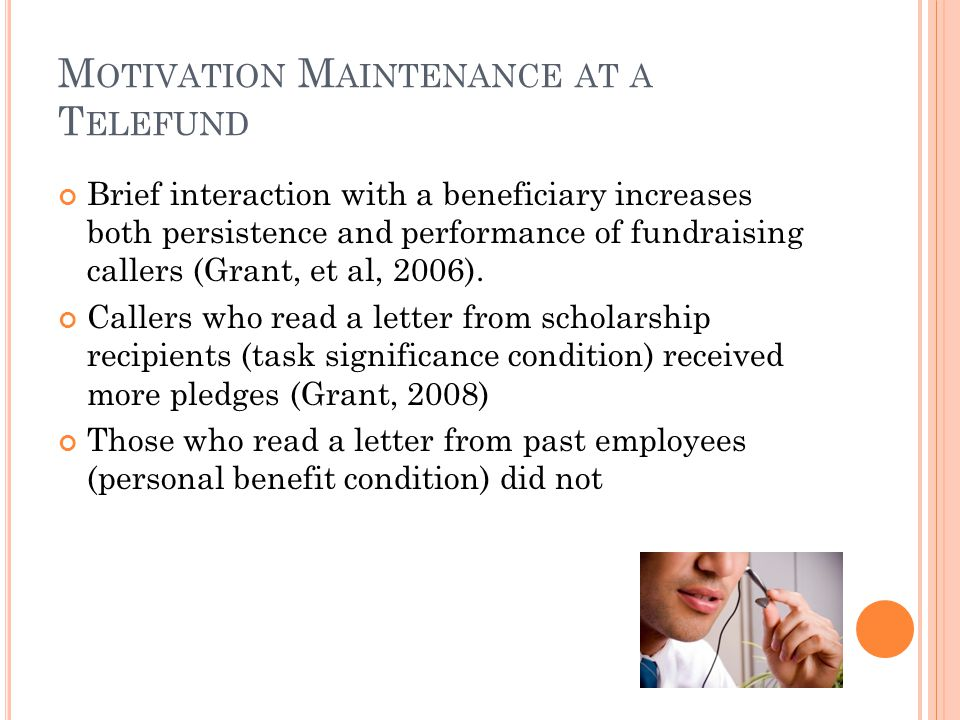 M OTIVATION M AINTENANCE AT A T ELEFUND Brief interaction with a beneficiary increases both persistence and performance of fundraising callers (Grant, et al, 2006).