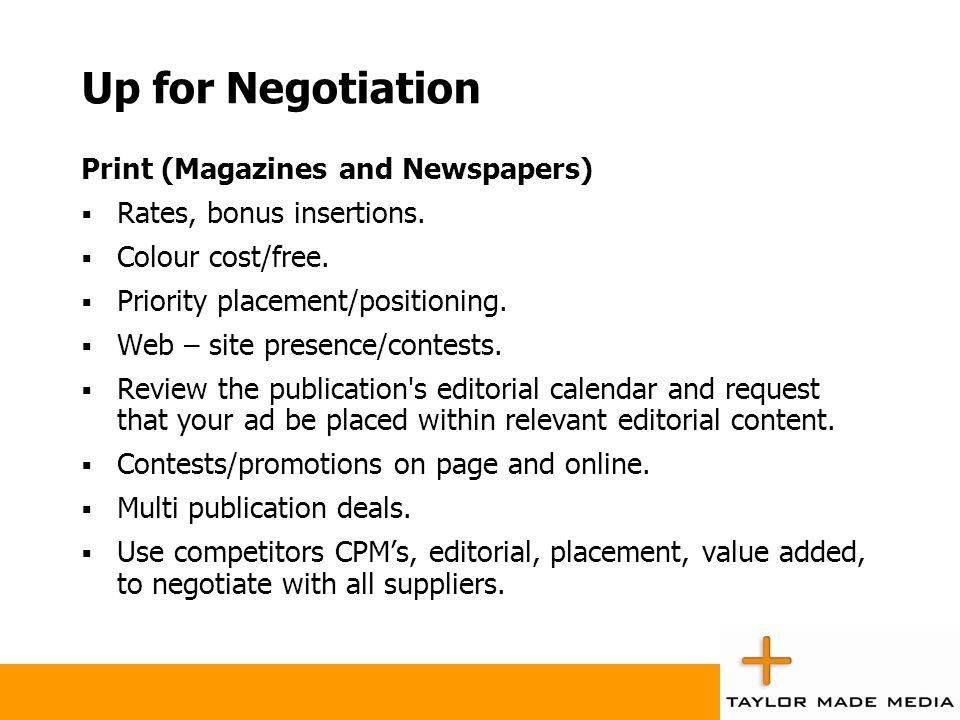 Up for Negotiation Print (Magazines and Newspapers)  Rates, bonus insertions.  Colour cost/free.  Priority placement/positioning.  Web – site pres