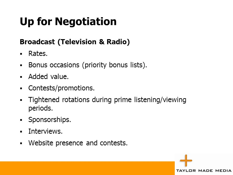 Up for Negotiation Broadcast (Television & Radio)  Rates.  Bonus occasions (priority bonus lists).  Added value.  Contests/promotions.  Tightened