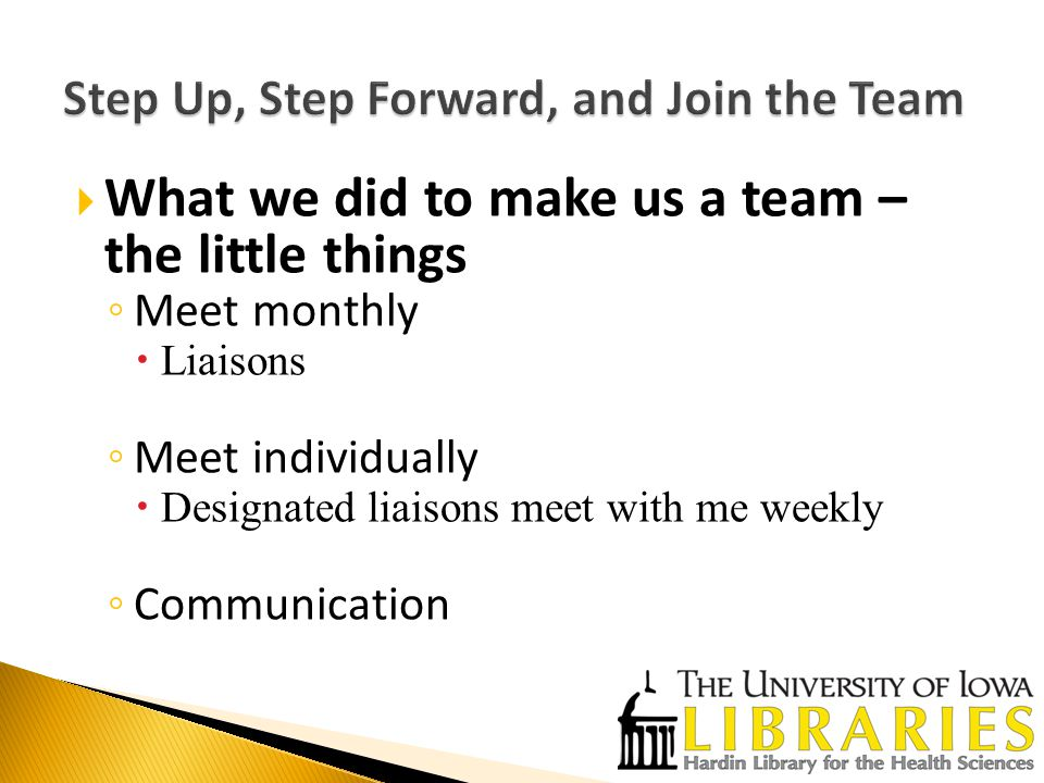  What we did to make us a team – the little things ◦ Meet monthly  Liaisons ◦ Meet individually  Designated liaisons meet with me weekly ◦ Communication