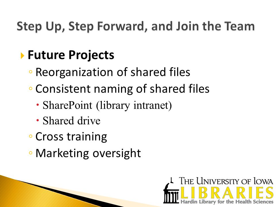  Future Projects ◦ Reorganization of shared files ◦ Consistent naming of shared files  SharePoint (library intranet)  Shared drive ◦ Cross training