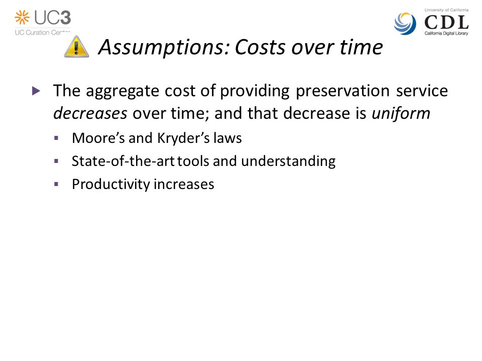 Assumptions: Costs over time  The aggregate cost of providing preservation service decreases over time; and that decrease is uniform  Moore's and Kryder's laws  State-of-the-art tools and understanding  Productivity increases