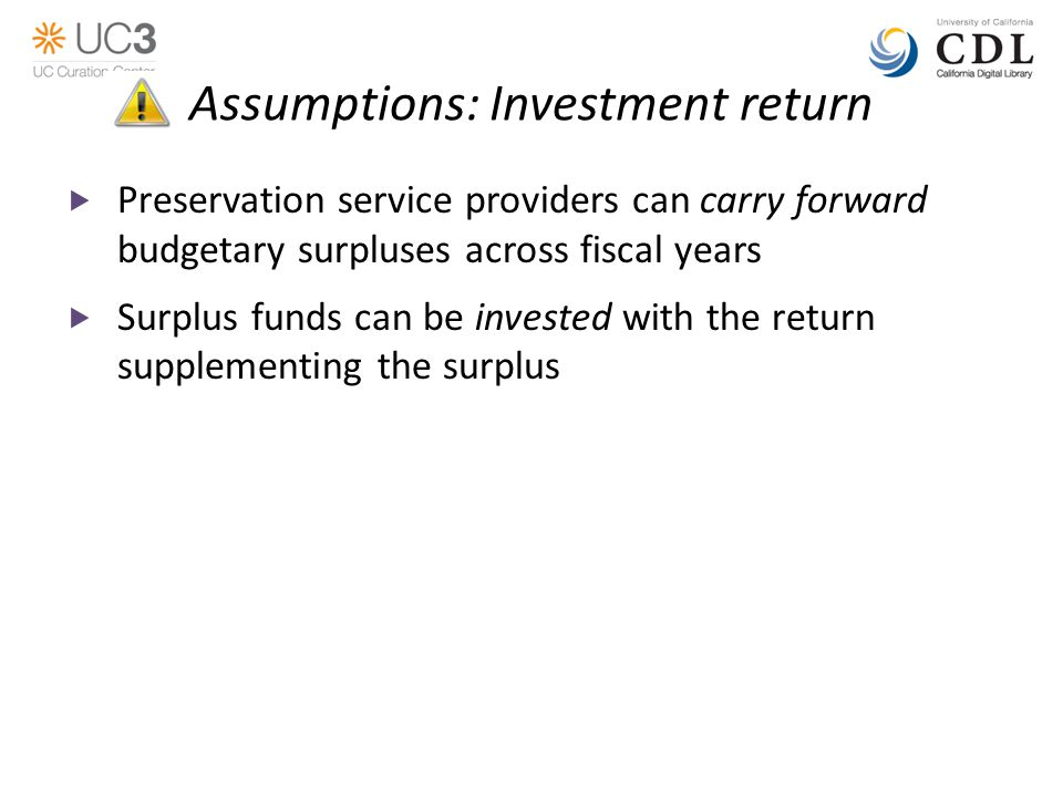 Assumptions: Investment return  Preservation service providers can carry forward budgetary surpluses across fiscal years  Surplus funds can be invested with the return supplementing the surplus