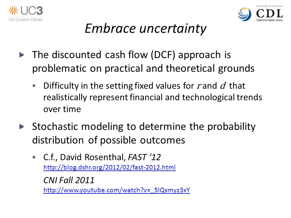 Embrace uncertainty  The discounted cash flow (DCF) approach is problematic on practical and theoretical grounds  Difficulty in the setting fixed values for r and d that realistically represent financial and technological trends over time  Stochastic modeling to determine the probability distribution of possible outcomes  C.f., David Rosenthal, FAST '12 http://blog.dshr.org/2012/02/fast-2012.html CNI Fall 2011 http://www.youtube.com/watch v=_5lQxmyz3xY