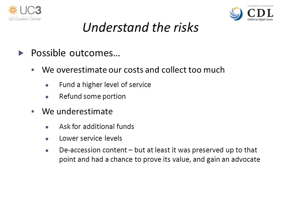 Understand the risks  Possible outcomes…  We overestimate our costs and collect too much ● Fund a higher level of service ● Refund some portion  We underestimate ● Ask for additional funds ● Lower service levels ● De-accession content – but at least it was preserved up to that point and had a chance to prove its value, and gain an advocate