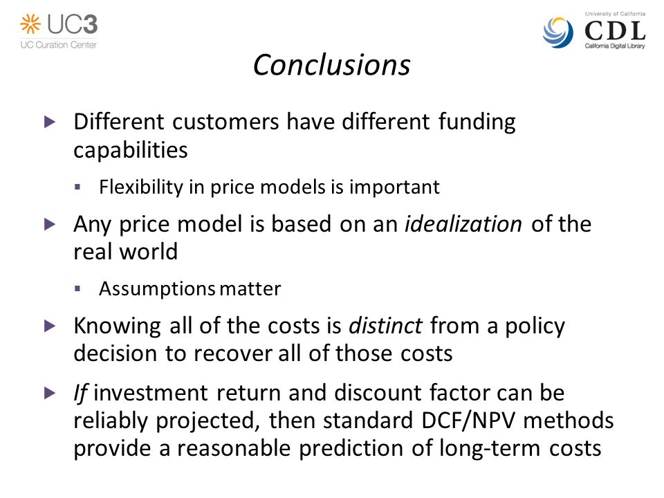Conclusions  Different customers have different funding capabilities  Flexibility in price models is important  Any price model is based on an idealization of the real world  Assumptions matter  Knowing all of the costs is distinct from a policy decision to recover all of those costs  If investment return and discount factor can be reliably projected, then standard DCF/NPV methods provide a reasonable prediction of long-term costs