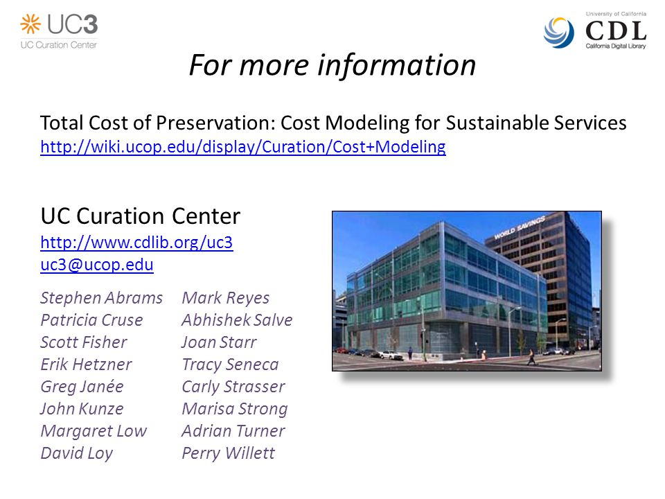 For more information Total Cost of Preservation: Cost Modeling for Sustainable Services http://wiki.ucop.edu/display/Curation/Cost+Modeling UC Curation Center http://www.cdlib.org/uc3 uc3@ucop.edu Stephen AbramsMark Reyes Patricia CruseAbhishek Salve Scott FisherJoan Starr Erik HetznerTracy Seneca Greg JanéeCarly Strasser John KunzeMarisa Strong Margaret LowAdrian Turner David LoyPerry Willett