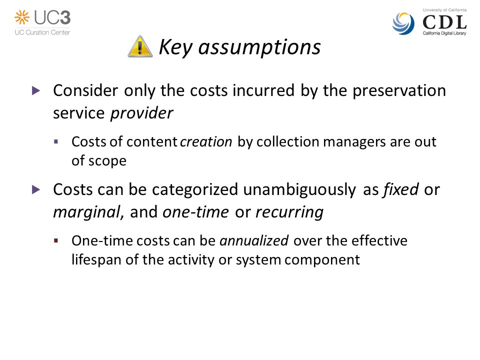 Key assumptions  Consider only the costs incurred by the preservation service provider  Costs of content creation by collection managers are out of scope  Costs can be categorized unambiguously as fixed or marginal, and one-time or recurring  One-time costs can be annualized over the effective lifespan of the activity or system component