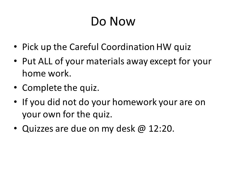 Do Now Pick up the Careful Coordination HW quiz Put ALL of your materials away except for your home work. Complete the quiz. If you did not do your ho