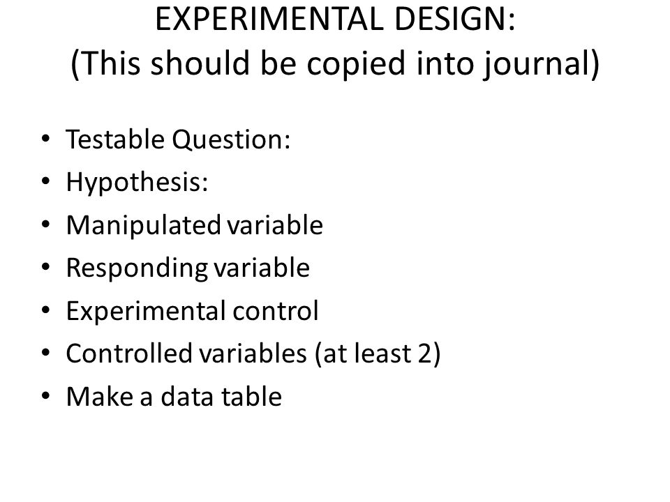 EXPERIMENTAL DESIGN: (This should be copied into journal) Testable Question: Hypothesis: Manipulated variable Responding variable Experimental control Controlled variables (at least 2) Make a data table