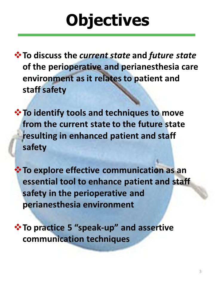  To discuss the current state and future state of the perioperative and perianesthesia care environment as it relates to patient and staff safety  To identify tools and techniques to move from the current state to the future state resulting in enhanced patient and staff safety  To explore effective communication as an essential tool to enhance patient and staff safety in the perioperative and perianesthesia environment  To practice 5 speak-up and assertive communication techniques Objectives 3