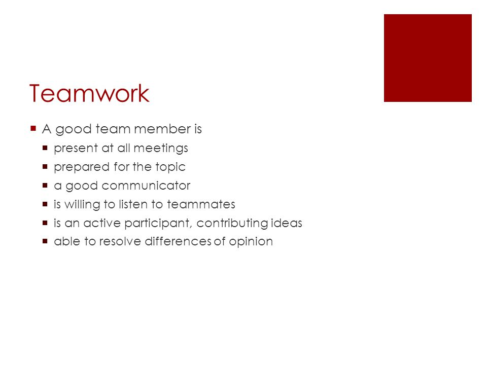 Teamwork  A good team member is  present at all meetings  prepared for the topic  a good communicator  is willing to listen to teammates  is an active participant, contributing ideas  able to resolve differences of opinion