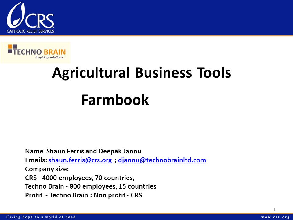 Agricultural Business Tools 1 Name Shaun Ferris and Deepak Jannu Emails: shaun.ferris@crs.org ; djannu@technobrainltd.comshaun.ferris@crs.orgdjannu@technobrainltd.com Company size: CRS - 4000 employees, 70 countries, Techno Brain - 800 employees, 15 countries Profit - Techno Brain : Non profit - CRS Farmbook
