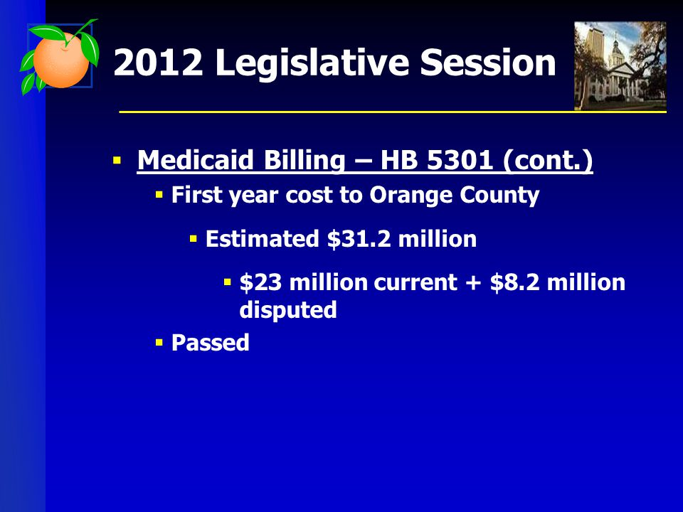 2012 Legislative Session  Medicaid Billing – HB 5301 (cont.)  First year cost to Orange County  Estimated $31.2 million  $23 million current + $8.2 million disputed  Passed