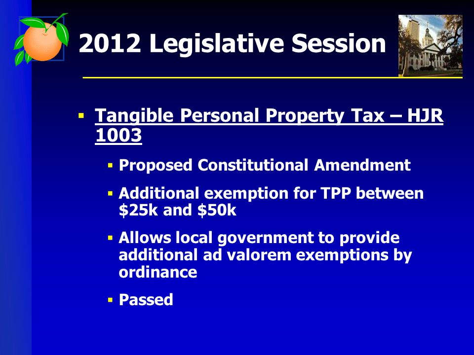 2012 Legislative Session  Tangible Personal Property Tax – HJR 1003  Proposed Constitutional Amendment  Additional exemption for TPP between $25k and $50k  Allows local government to provide additional ad valorem exemptions by ordinance  Passed
