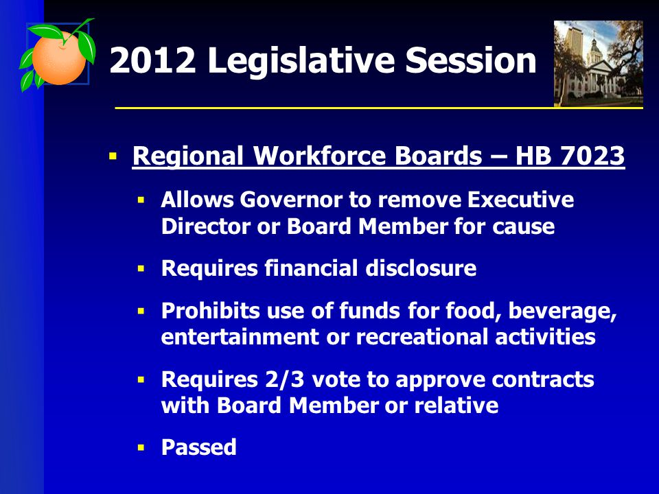 2012 Legislative Session  Regional Workforce Boards – HB 7023  Allows Governor to remove Executive Director or Board Member for cause  Requires financial disclosure  Prohibits use of funds for food, beverage, entertainment or recreational activities  Requires 2/3 vote to approve contracts with Board Member or relative  Passed