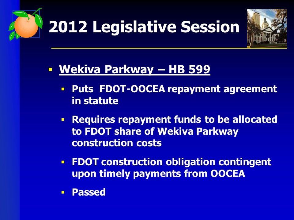 2012 Legislative Session  Wekiva Parkway – HB 599  Puts FDOT-OOCEA repayment agreement in statute  Requires repayment funds to be allocated to FDOT share of Wekiva Parkway construction costs  FDOT construction obligation contingent upon timely payments from OOCEA  Passed
