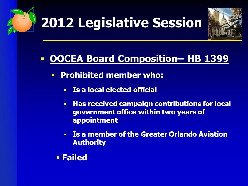 2012 Legislative Session  OOCEA Board Composition– HB 1399  Prohibited member who:  Is a local elected official  Has received campaign contributions for local government office within two years of appointment  Is a member of the Greater Orlando Aviation Authority  Failed