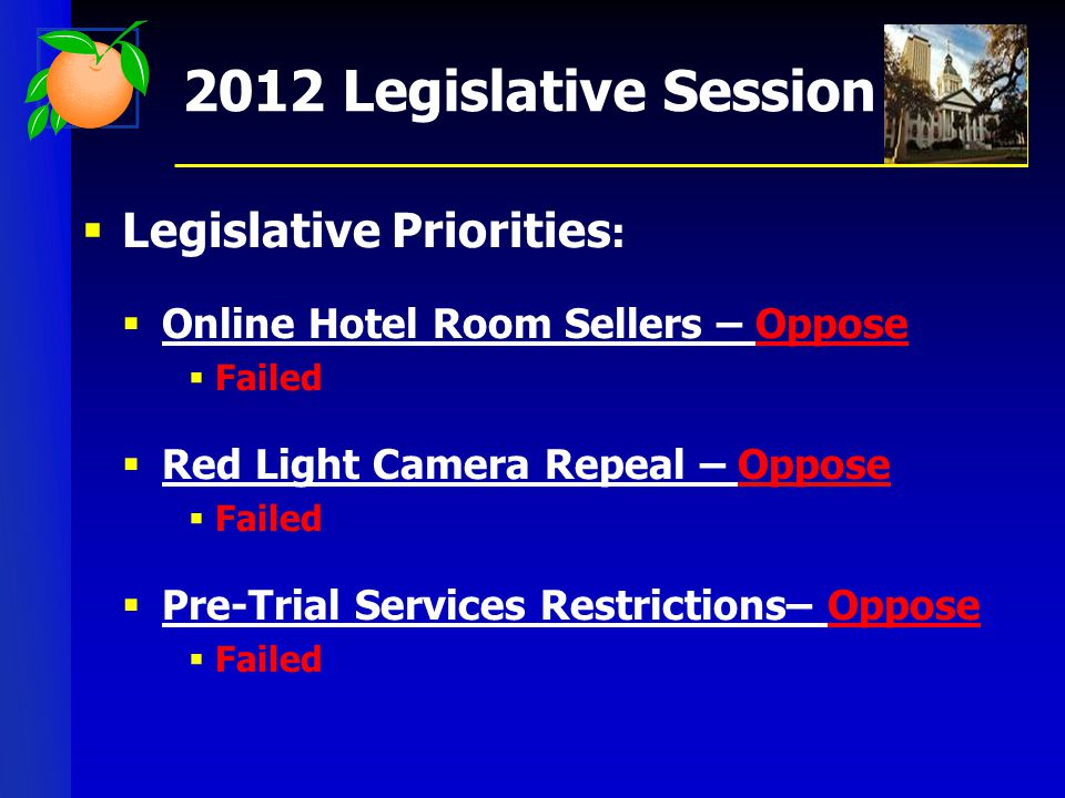  Legislative Priorities :  Online Hotel Room Sellers – Oppose  Failed  Red Light Camera Repeal – Oppose  Failed  Pre-Trial Services Restrictions– Oppose  Failed 2012 Legislative Session