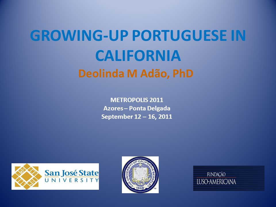 GROWING-UP PORTUGUESE IN CALIFORNIA Deolinda M Adão, PhD METROPOLIS 2011 Azores – Ponta Delgada September 12 – 16, 2011