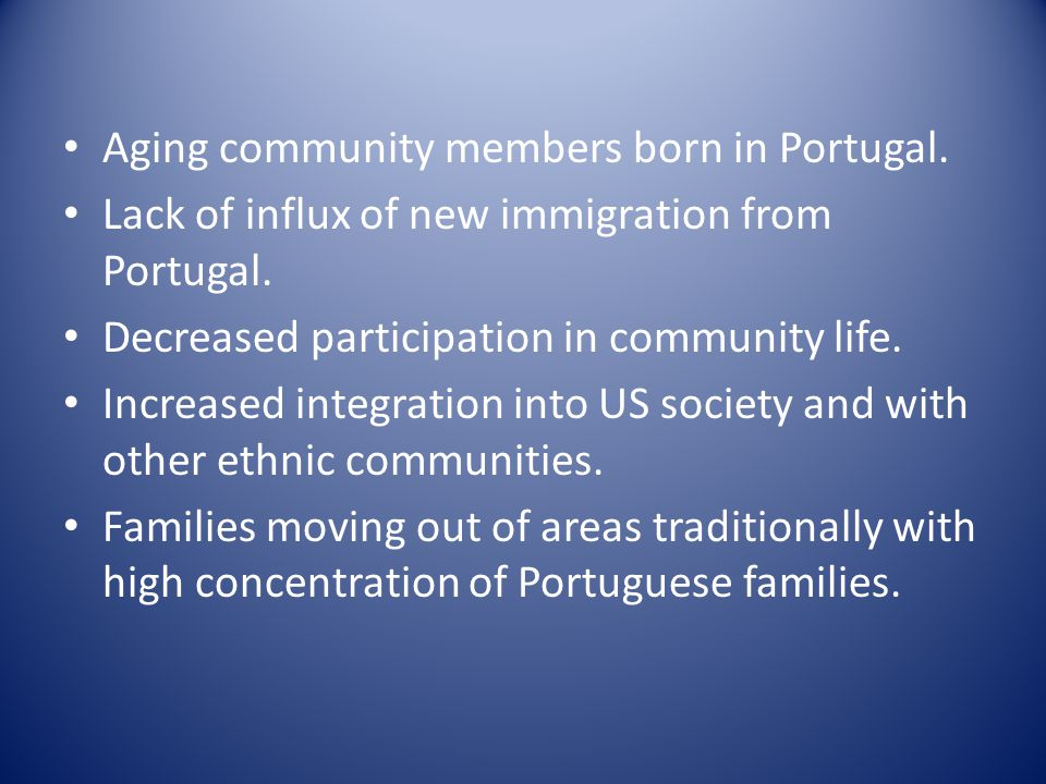Aging community members born in Portugal. Lack of influx of new immigration from Portugal. Decreased participation in community life. Increased integr