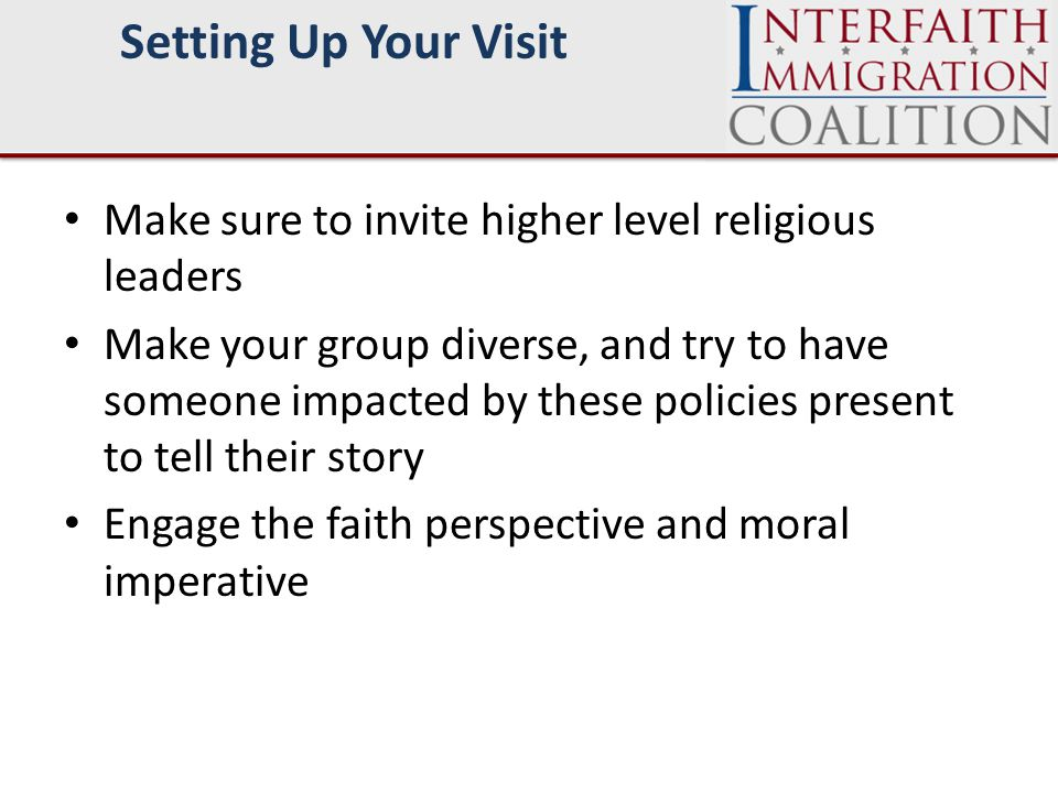 Make sure to invite higher level religious leaders Make your group diverse, and try to have someone impacted by these policies present to tell their story Engage the faith perspective and moral imperative Setting Up Your Visit