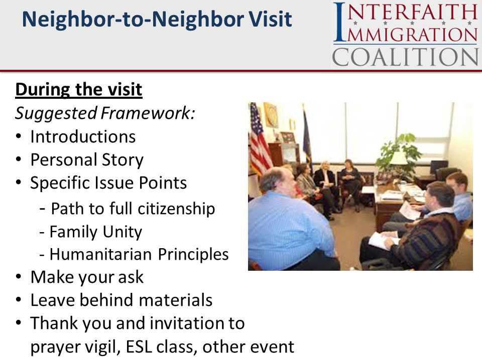 Neighbor-to-Neighbor Visit During the visit Suggested Framework: Introductions Personal Story Specific Issue Points - Path to full citizenship - Family Unity - Humanitarian Principles Make your ask Leave behind materials Thank you and invitation to prayer vigil, ESL class, other event