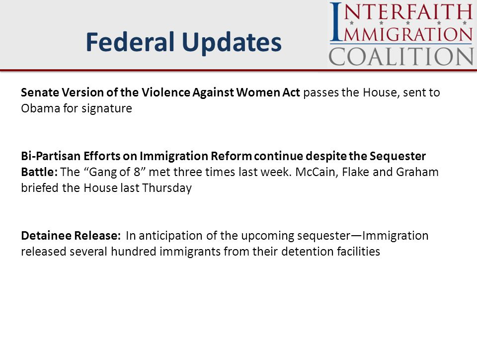 Federal Updates Senate Version of the Violence Against Women Act passes the House, sent to Obama for signature Bi-Partisan Efforts on Immigration Reform continue despite the Sequester Battle: The Gang of 8 met three times last week.