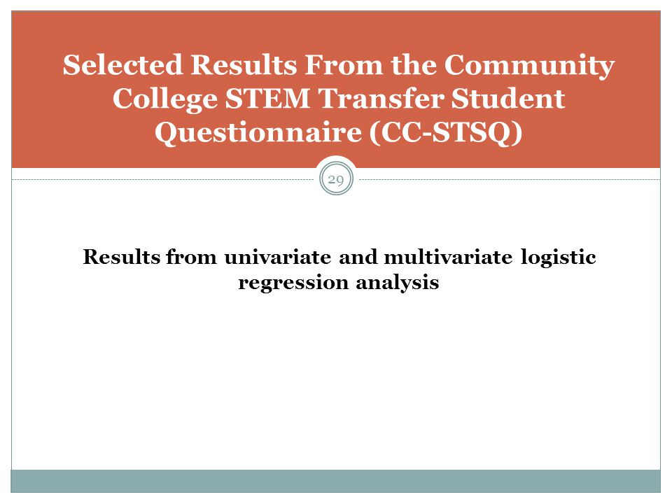 29 Selected Results From the Community College STEM Transfer Student Questionnaire (CC-STSQ) Results from univariate and multivariate logistic regression analysis