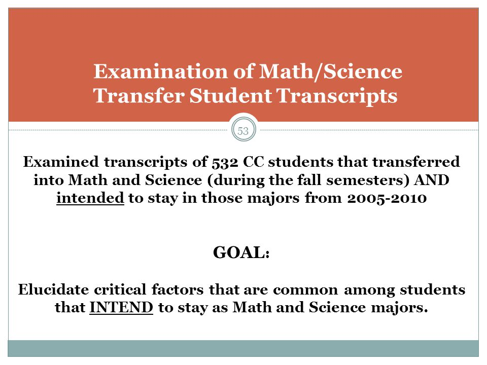 53 Examination of Math/Science Transfer Student Transcripts Examined transcripts of 532 CC students that transferred into Math and Science (during the fall semesters) AND intended to stay in those majors from 2005-2010 GOAL : Elucidate critical factors that are common among students that INTEND to stay as Math and Science majors.