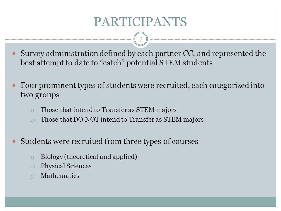 PARTICIPANTS 7 Survey administration defined by each partner CC, and represented the best attempt to date to catch potential STEM students Four prominent types of students were recruited, each categorized into two groups 1) Those that intend to Transfer as STEM majors 2) Those that DO NOT intend to Transfer as STEM majors Students were recruited from three types of courses 1) Biology (theoretical and applied) 2) Physical Sciences 3) Mathematics