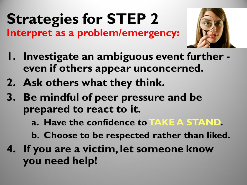 16 Strategies for STEP 2 Interpret as a problem/emergency: 1.Investigate an ambiguous event further - even if others appear unconcerned.