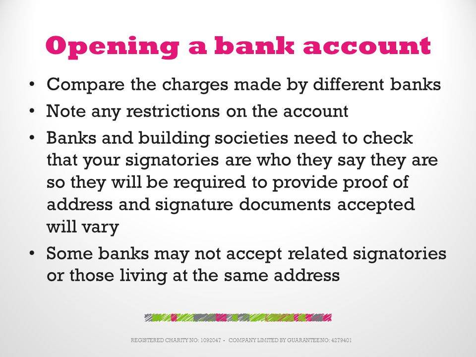 Opening a bank account Compare the charges made by different banks Note any restrictions on the account Banks and building societies need to check that your signatories are who they say they are so they will be required to provide proof of address and signature documents accepted will vary Some banks may not accept related signatories or those living at the same address REGISTERED CHARITY NO: 1092047 ▪ COMPANY LIMITED BY GUARANTEE NO: 4279401