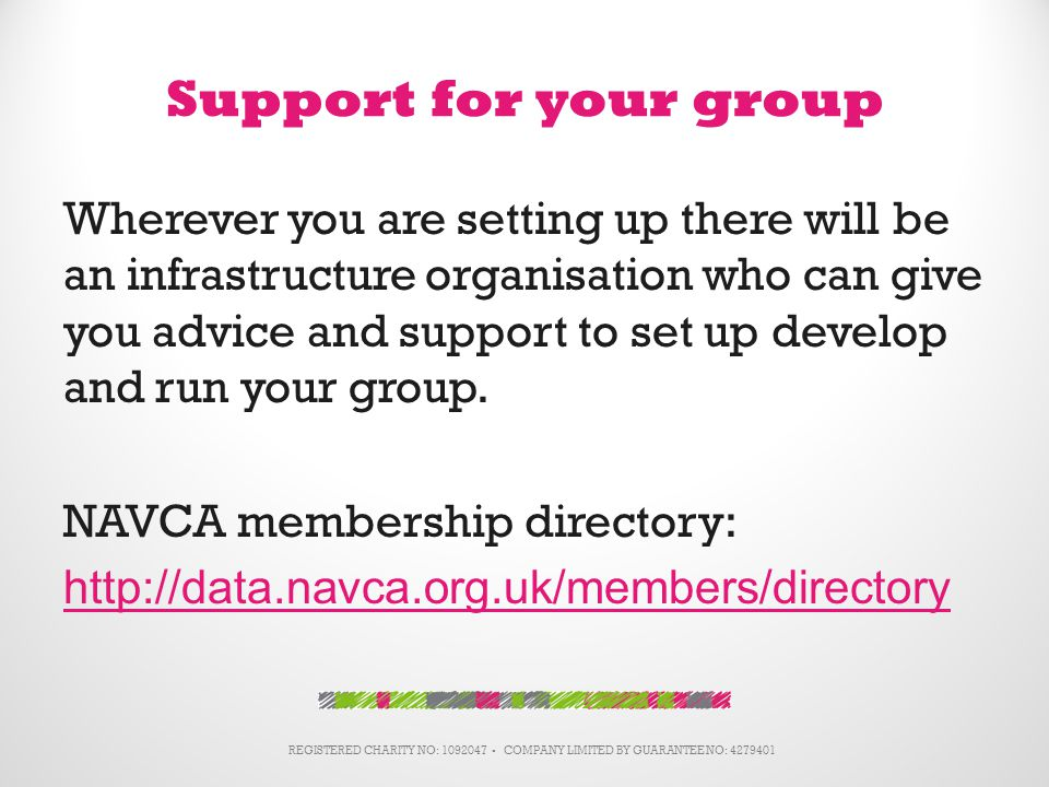 Support for your group Wherever you are setting up there will be an infrastructure organisation who can give you advice and support to set up develop and run your group.