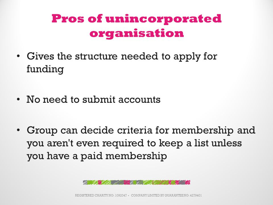 Pros of unincorporated organisation Gives the structure needed to apply for funding No need to submit accounts Group can decide criteria for membership and you aren t even required to keep a list unless you have a paid membership REGISTERED CHARITY NO: 1092047 ▪ COMPANY LIMITED BY GUARANTEE NO: 4279401