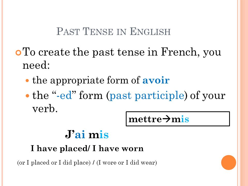 "P AST T ENSE IN E NGLISH To create the past tense in French, you need: the appropriate form of avoir the ""-ed"" form (past participle) of your verb. J'"