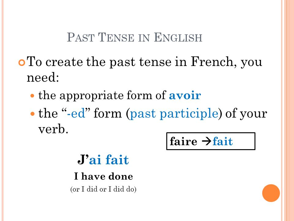 P AST T ENSE IN E NGLISH To create the past tense in French, you need: the appropriate form of avoir the -ed form (past participle) of your verb.