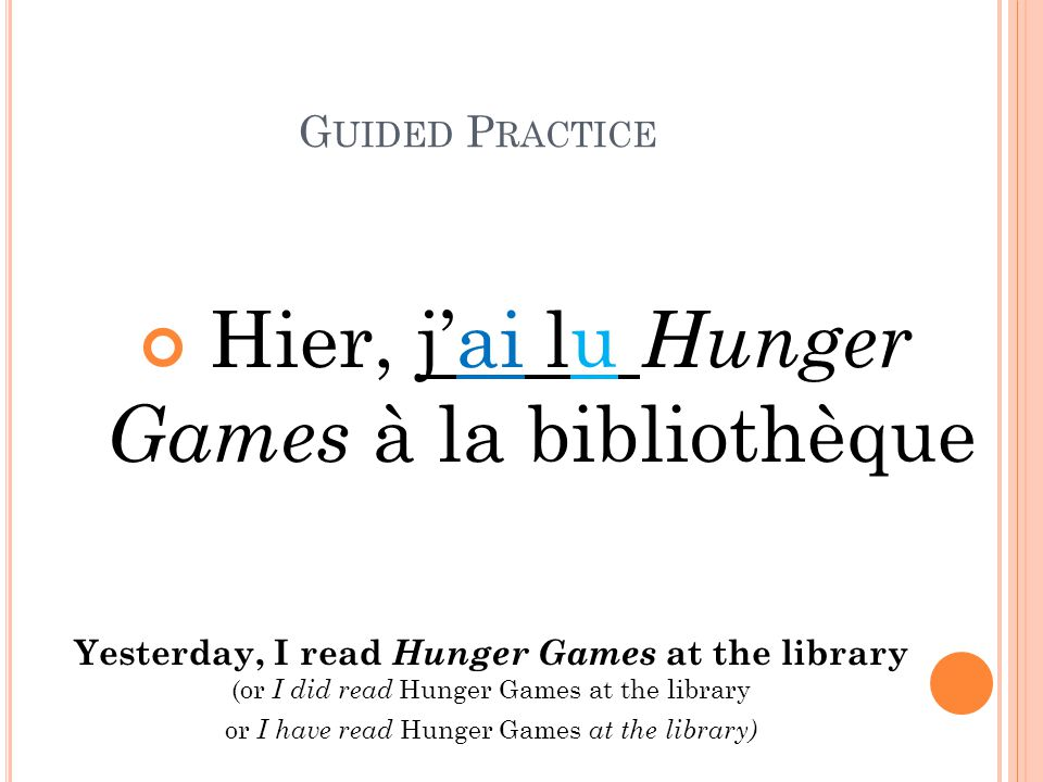 G UIDED P RACTICE Hier, j'ai lu Hunger Games à la bibliothèque Yesterday, I read Hunger Games at the library (or I did read Hunger Games at the library or I have read Hunger Games at the library)