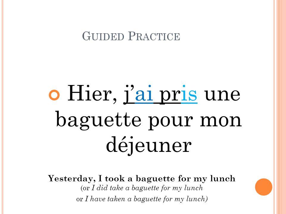 G UIDED P RACTICE Hier, j'ai pris une baguette pour mon déjeuner Yesterday, I took a baguette for my lunch (or I did take a baguette for my lunch or I have taken a baguette for my lunch)