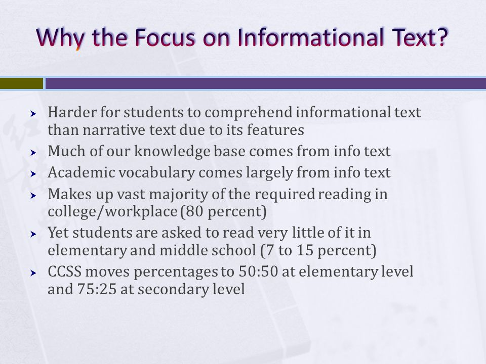 Harder for students to comprehend informational text than narrative text due to its features  Much of our knowledge base comes from info text  Academic vocabulary comes largely from info text  Makes up vast majority of the required reading in college/workplace (80 percent)  Yet students are asked to read very little of it in elementary and middle school (7 to 15 percent)  CCSS moves percentages to 50:50 at elementary level and 75:25 at secondary level