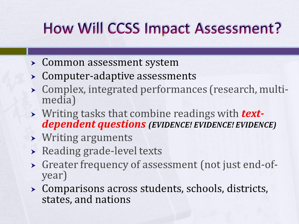  Common assessment system  Computer-adaptive assessments  Complex, integrated performances (research, multi- media)  Writing tasks that combine readings with text- dependent questions (EVIDENCE.