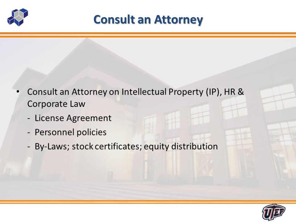 5 Consult an Attorney Consult an Attorney on Intellectual Property (IP), HR & Corporate Law - License Agreement - Personnel policies - By-Laws; stock